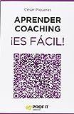 Aprender coaching ¡Es fácil!: Todo lo que necesitas saber sobre el coaching de forma clara, amena y útil