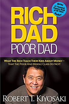 Rich Dad Poor Dad: What The Rich Teach Their Kids About Money - That The Poor And Middle Class Do Not! by [Robert T. Kiyosaki]
