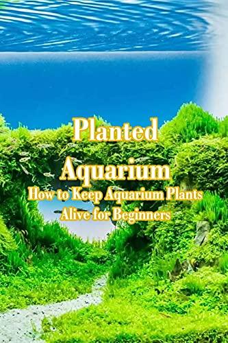 Planted Aquarium: How to Keep Aquarium Plants Alive for Beginners: Planted Aquarium Simple Care Guide