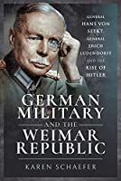 German Military and the Weimar Republic: General Hans Von Seekt, General Erich Ludendorff and the Rise of Hitler