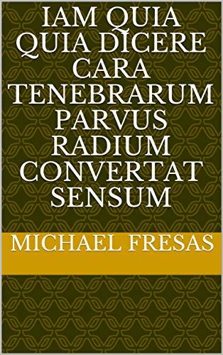 iam quia quia dicere cara tenebrarum Parvus radium convertat sensum (Italian Edition)