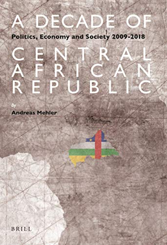 A Decade of Central African Republic: Politics, Economy and Society 2009-2018