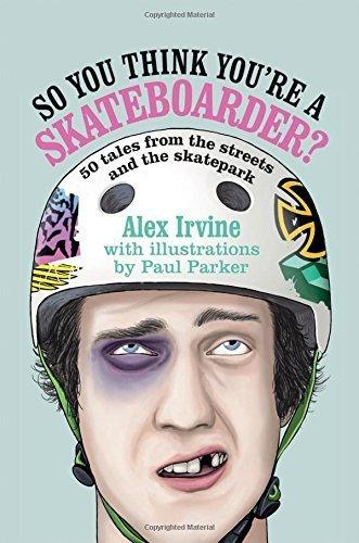 So You Think You're a Skateboarder?: 50 Tales from the Street and the Skatepark by Alex Irvine (2014) Gebundene Ausgabe