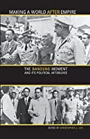 Making a World After Empire: The Bandung Moment and Its Political Afterlives (Ohio University Research in International Studies. Global and Comparative Studies)