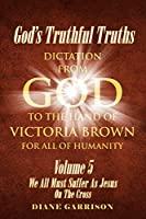 God's Truthful Truths: Volume 5: We All Must All Suffer As Jesus On The Cross