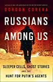 Russians Among Us: Sleeper Cells, Ghost Stories and the Hunt for Putins Agents