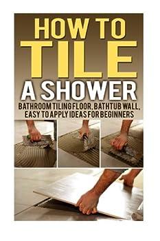How To Tile A Shower  Bathroom Tiling Floor Bathtub Wall Easy To Apply Ideas For Beginners