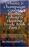 Urbana & Champaign County Illinois Fishing & Floating Guide Book Part 2: Complete fishing and floating information for Urbana & Champaign County Part 1 ... (Illinois Fishing & Floating Guide Books 7)