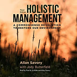 Holistic Management: A Commonsense Revolution to Restore Our Environment     Third Edition              Written by:                                                                                                                                 Jody Butterfield,                                                                                        Allan Savory                               Narrated by:                                                                                                                                 Paul W. Griffiths                      Length: 17 hrs and 17 mins     3 ratings     Overall 4.7