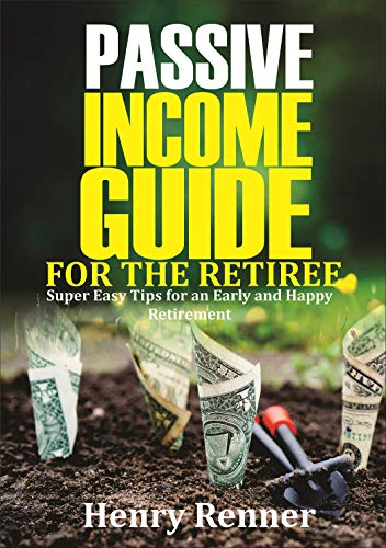 Passive Income Guide for the Retiree: Super Easy Tips for an Early and Happy Retirement (Personal Finance Book 4) (English Edition)