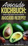 Avocado Kochbuch: Kreative und traumhafte Avocado Rezepte!