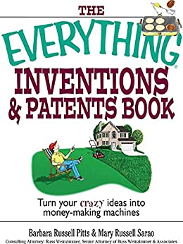 The Everything Inventions And Patents Book: Turn Your Crazy Ideas into Money-making Machines! (Everything®) by [Barbara Russell Pitts, Mary Russell Sarao, Russ Weinzimmer]
