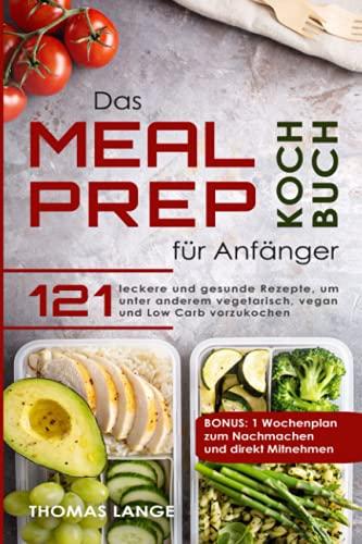 Das Meal Prep Kochbuch für Anfänger: 121 leckere und gesunde Rezepte, um unter anderem vegetarisch, vegan und Low Carb vorzukochen. BONUS: 1 Wochenplan zum Nachmachen und direkt Mitnehmen