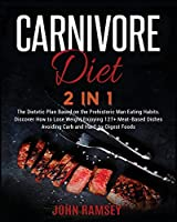 Carnivore Diet 2 IN 1: The Dietetic Plan Based on the Prehistoric Man Eating Habits. Discover How to Lose Weight Enjoying 127+ Meat-Based Dishes Avoiding Carb and Hard-to-Digest Foods