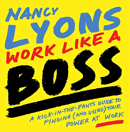 Work Like a Boss: A Kick-in-the-Pants Guide to Finding (and Using) Your Power at Work