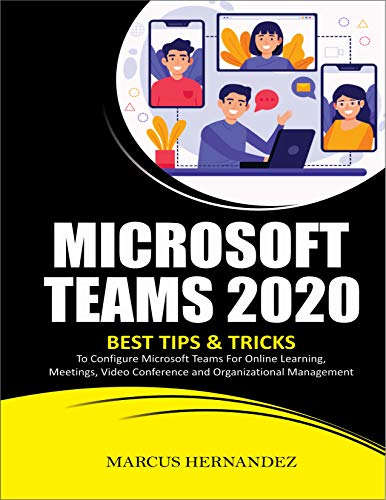 MICROSOFT TEAMS 2020: Best Tips & Tricks To Configure Microsoft Teams For Online Learning, Meetings, Video Conference and Organizational Management (English Edition)