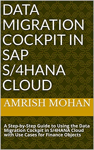 Data Migration Cockpit in SAP S/4HANA Cloud: A Step-by-Step Guide to Using the Data Migration Cockpit in S/4HANA Cloud with Use Cases for Finance Objects Front Cover