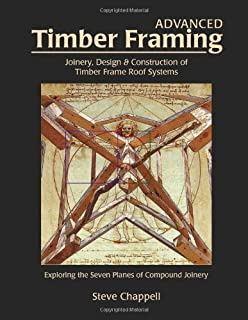 Advanced Timber Framing: Joinery, Design & Construction of Timber Frame Roof Systems by Steve Chappell (2012) Hardcover
