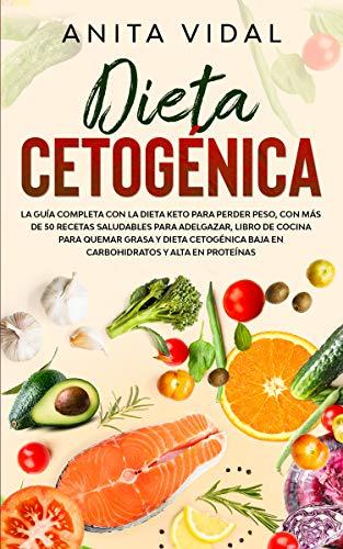 Dieta Cetogénica: La guía completa con la Dieta Keto para perder peso, con más de 50 recetas saludables para adelgazar, libro de cocina para quemar grasa, baja en carbohidratos y alta en proteínas