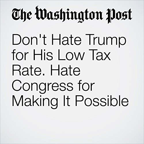 Don't Hate Trump for His Low Tax Rate. Hate Congress for Making It Possible audiobook cover art