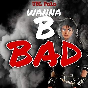 Wanna B Bad