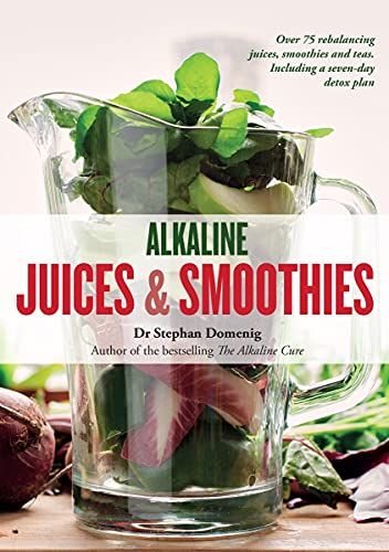 Alkaline Juices and Smoothies: Over 75 rebalancing juices and a 7-day...