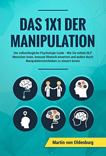 Das 1x1 der Manipulation: Der vollumfängliche Psychologie Guide : Wie Sie mittels NLP Menschen lesen, bewusst Rhetorik einsetzen und andere durch Manipulationstechniken zu steuern lernen