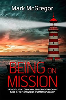 [Mark McGregor]のBeing On Mission: A powerful story of personal development and change based on the '10 Principles of Leadership and Life' (English Edition)