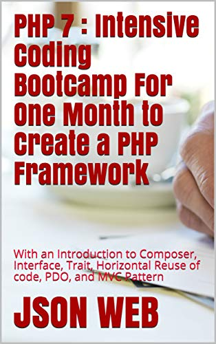 PHP 7 : Intensive Coding Bootcamp For One Month to Create a PHP Framework: With an Introduction to Composer, Interface, Trait, Horizontal Reuse of code, ... MVC Pattern (PHP 7 Coding Bootcamp Book 2)