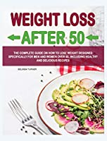 Weight Loss After 50: The Complete Guide on How to Lose Weight Dеsigned Specifically for Mеn and Women Over 50, Including Healthy and Delicious Recipеs