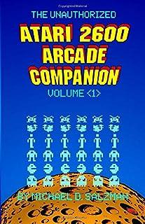 The Unauthorized Atari 2600 Arcade Companion Volume 1: 33 Of Your Favorite Arcade Games Ported To The Atari 2600