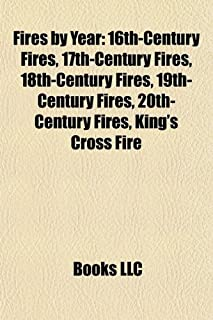 Fires by Year: 16th-Century Fires, 17th-Century Fires, 18th-Century Fires, 19th-Century Fires, 20th-Century Fires, King's ...