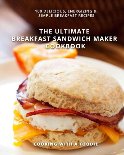 The Ultimate Breakfast Sandwich Maker Cookbook: 100 Delicious, Energizing and Simple Breakfast Recipes