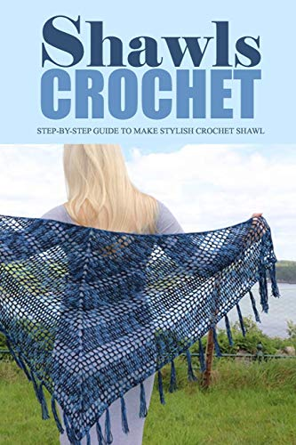 Crochet Shawls: Step-by-Step Guide to Make Stylish Crochet Shawl: Perfect Gift for Holiday