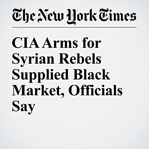 CIA Arms for Syrian Rebels Supplied Black Market, Officials Say audiobook cover art