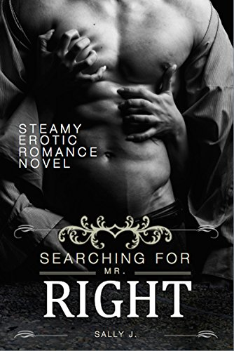Searching For Mr. Right: Steamy Erotic Romance Novel (Erotic Romance, Romance, Love Affair, Love Story)