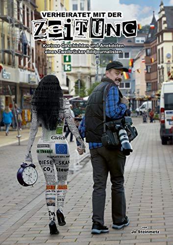 Verheiratet mit der Zeitung: Kuriose Geschichten und Anekdoten eines Zweibrücker Bildjournalisten