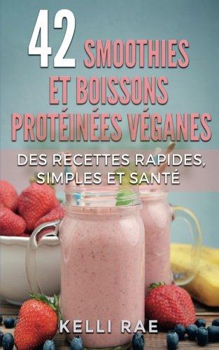 42 smoothies et boissons protéinées véganes: Des recettes rapides, simples et santé