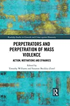 Perpetrators and Perpetration of Mass Violence: Action, Motivations and Dynamics (Routledge Studies in Genocide and Crimes...