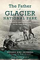The Father of Glacier National Park: Discoveries and Explorations in His Own Words