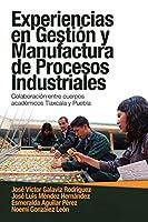 Experiencias En Gestión Y Manufactura De Procesos Industriales: Colaboración Entre Cuerpos Académicos Tlaxcala Y Puebla