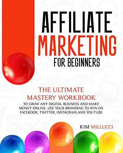 AFFILIATE MARKETING FOR BEGINNERS:: The Ultimate Mastery Workbook to Grow any Digital Business and Make Money Online. Use Your Branding to Win on Facebook, Twitter, Instagram, and YouTube