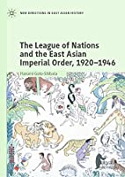 The League of Nations and the East Asian Imperial Order, 1920–1946 (New Directions in East Asian History)