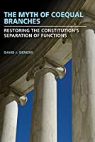 The Myth of Coequal Branches: Restoring the Constitution's Separation of Functions (Studies in Constitutional Democracy)