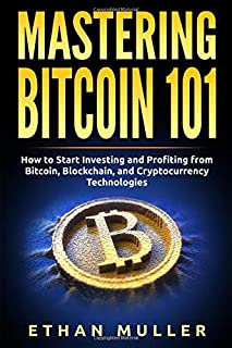 Mastering Bitcoin 101: How to Start Investing and Profiting from Bitcoin, Blockchain, and Cryptocurrency Technologies