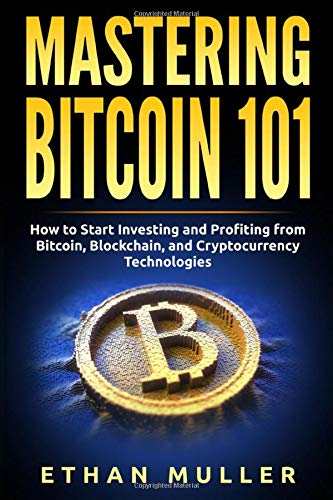 Mastering Bitcoin 101: How to Start Investing and Profiting from Bitcoin, Blockchain, and Cryptocurrency Technologies Front Cover
