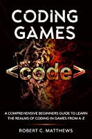 Coding Games: A Comprehensive Beginners Guide to Learn the Realms of Coding in Games from A-Z Front Cover