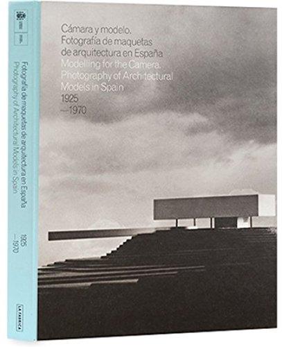CAMARA Y MODELO: FOTOGRAFIAS DE MAQUETAS DE ARQUITECTURA EN ESPAÑA, 1925-1970: Photography of Architectural Models in Spain 1925-1970