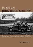The World of the John Birch Society: Conspiracy, Conservatism, and the Cold War by D. J. Mulloy(2014-06-27)