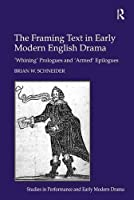The Framing Text in Early Modern English Drama: 'Whining' Prologues and 'Armed' Epilogues (Studies in Performance and Early Modern Drama)